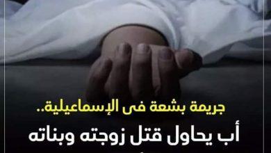Photo of مجزرة بشعة فى الإسماعيلية.. أب يشرع فى قتل أسرته بالكامل وينتحر بالقنطرة